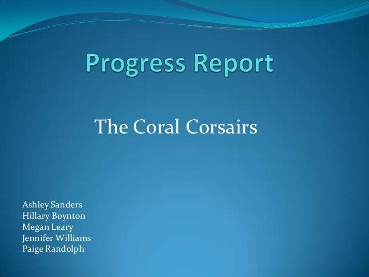 Progress Report<br />The Coral Corsairs <br />Ashley Sanders<br />Hillary Boynton<br />Megan Leary<br />Jennifer Williams<...