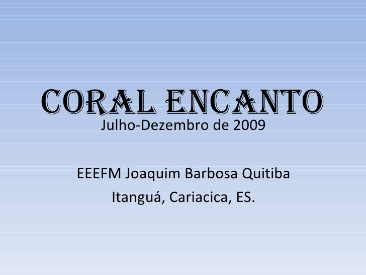 CORAL ENCANTO Julho-Dezembro de 2009 EEEFM Joaquim Barbosa Quitiba Itanguá, Cariacica, ES.