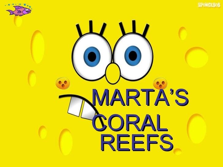 <ul><li>MARTA'S </li></ul><ul><li>CORAL REEFS </li></ul>