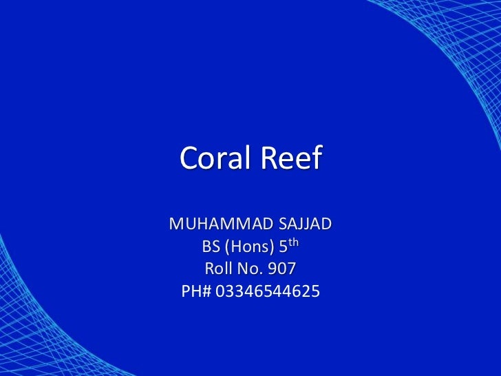 Coral ReefMUHAMMAD SAJJAD   BS (Hons) 5th   Roll No. 907 PH# 03346544625