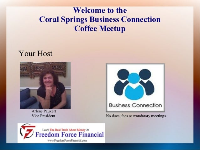 Welcome to the Coral Springs Business Connection Coffee Meetup Your Host  Arlene Paukert Vice President  No dues, fees or ...