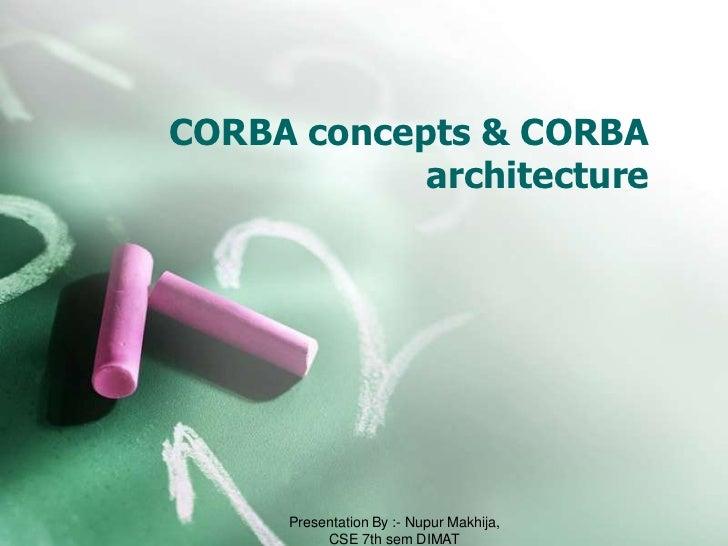 CORBA concepts & CORBA            architecture     Presentation By :- Nupur Makhija,          CSE 7th sem DIMAT