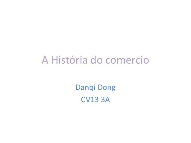 A História do comercio Danqi Dong CV13 3A