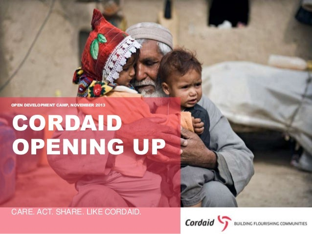 OPEN DEVELOPMENT CAMP, NOVEMBER 2013  CORDAID OPENING UP  CARE. ACT. SHARE. LIKE CORDAID.