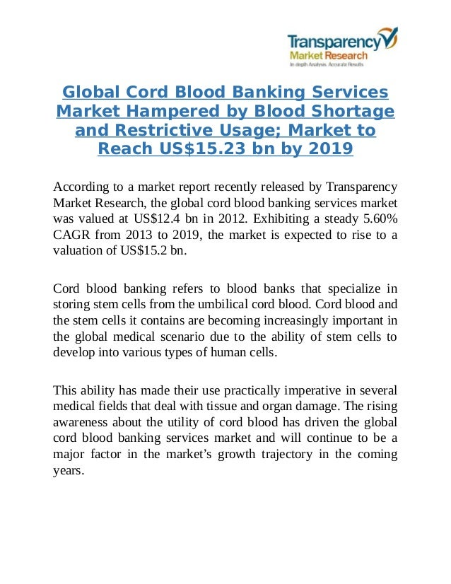 cord blood banking services market Increasing application of cord blood and stem cells in genetic disease treatment is primarily driving the global cord blood banking services market towards growth the global cord blood banking services market size was valued at usd 297 billion in 2016 and is expected to grow at a cagr of 119% over the forecast period.