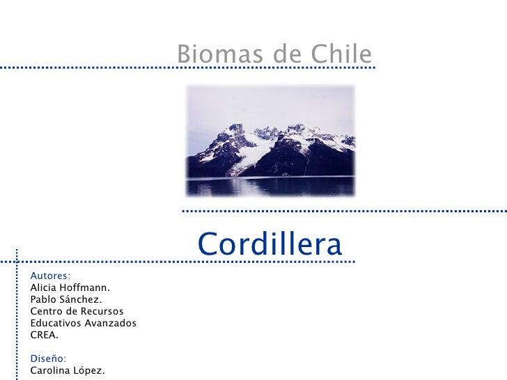 Biomas de Chile Cordillera Autores: Alicia Hoffmann. Pablo Sánchez. Centro de Recursos Educativos Avanzados CREA. Diseño: ...