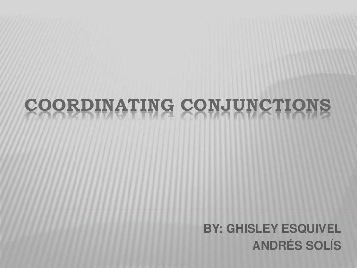 COORDINATING CONJUNCTIONS<br />BY: GHISLEY ESQUIVEL<br />       ANDRÉS SOLÍS<br />