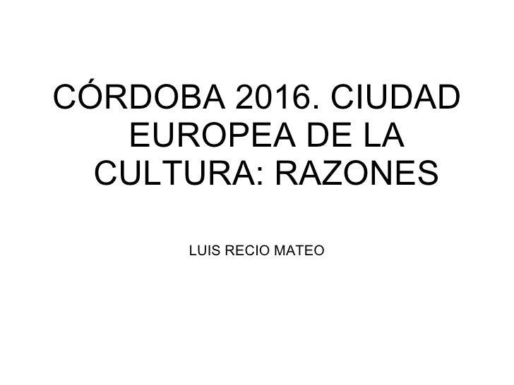 <ul><li>CÓRDOBA 2016. CIUDAD EUROPEA DE LA CULTURA: RAZONES </li></ul><ul><li>LUIS RECIO MATEO </li></ul>