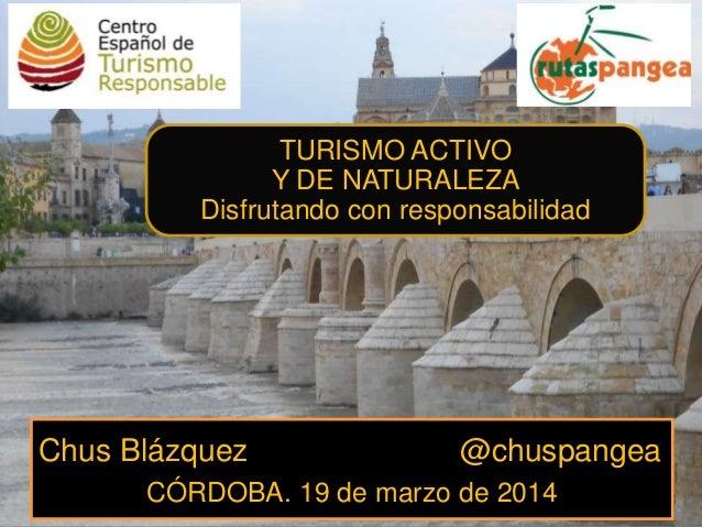 Chus Blázquez @chuspangea CÓRDOBA. 19 de marzo de 2014 TURISMO ACTIVO Y DE NATURALEZA Disfrutando con responsabilidad