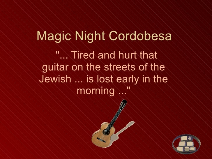 "Magic Night Cordobesa    ""... Tired and hurt that guitar on the streets of the Jewish ... is lost early in the mornin..."