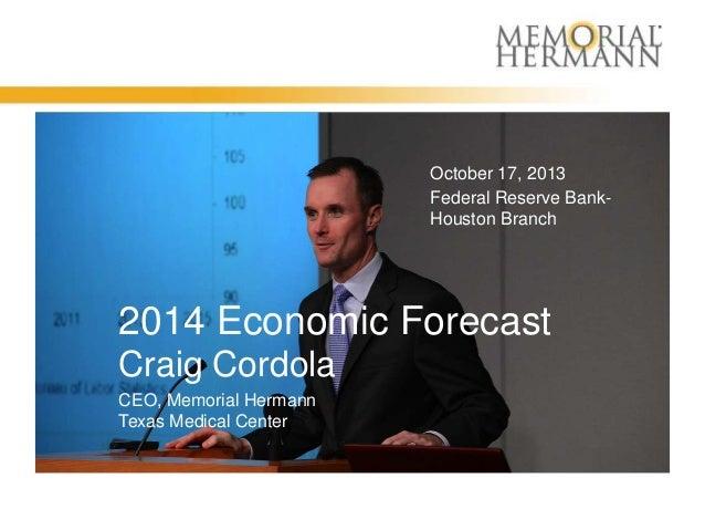 October 17, 2013 Federal Reserve BankHouston Branch  2014 Economic Forecast Craig Cordola CEO, Memorial Hermann Texas Medi...