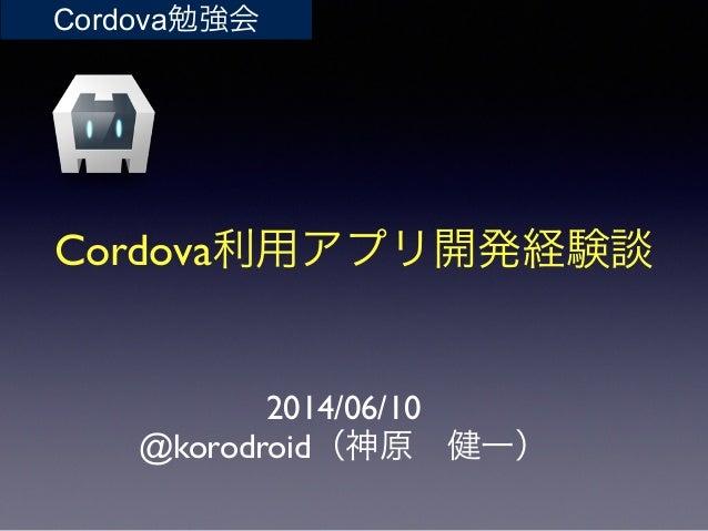 Cordova利用アプリ開発経験談 2014/06/10  @korodroid(神原健一) Cordova勉強会
