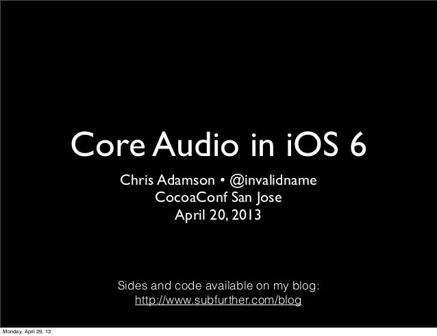 Core Audio in iOS 6Chris Adamson • @invalidnameCocoaConf San JoseApril 20, 2013Sides and code available on my blog:http://...