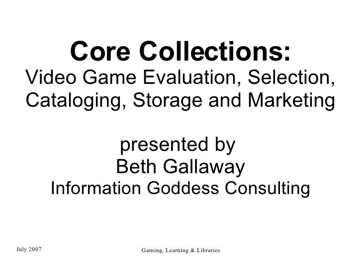 Core Collections: Video Game Evaluation, Selection, Cataloging, Storage and Marketing presented by  Beth Gallaway Informat...