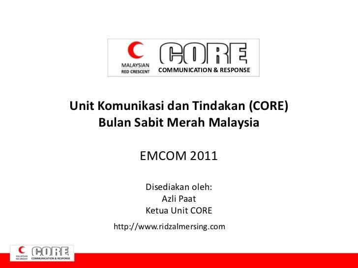 COMMUNICATION & RESPONSEUnit Komunikasi dan Tindakan (CORE)     Bulan Sabit Merah Malaysia             EMCOM 2011         ...