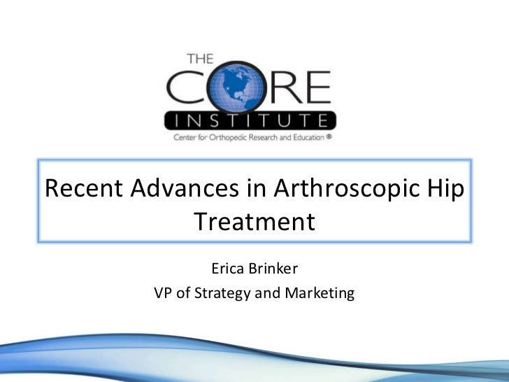 Erica Brinker VP of Strategy and Marketing Recent Advances in Arthroscopic Hip Treatment