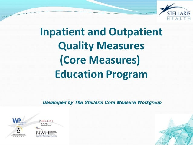 06/11/13 1Inpatient and OutpatientQuality Measures(Core Measures)Education ProgramDeveloped by The Stellaris Core Measure ...