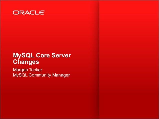 MySQL Core Server Changes Morgan Tocker MySQL Community Manager