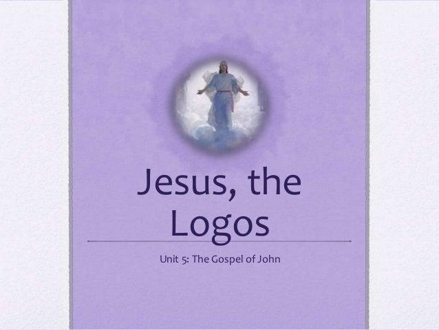 Jesus, the Logos Unit 5: The Gospel of John