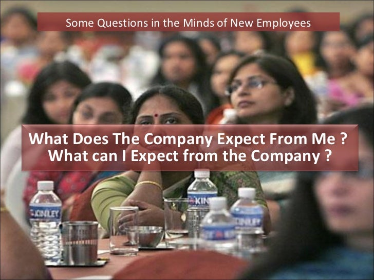 Some Questions in the Minds of New EmployeesWhat Does The Company Expect From Me ? What can I Expect from the Company ?