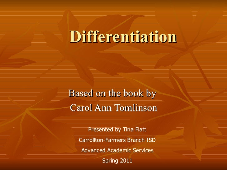 Differentiation Based on the book by  Carol Ann Tomlinson Presented by Tina Flatt Carrollton-Farmers Branch ISD Advanced A...