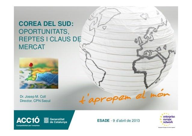 COREA DEL SUD:OPORTUNITATS,REPTES I CLAUS DEMERCATDr. Josep M. CollDirector, CPN Seoul                      ESADE - 9 d'ab...