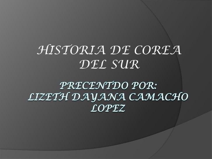 HISTORIA DE COREA DEL SUR<br />PRECENTDO POR: LIZETH DAYANA CAMACHO LOPEZ<br />