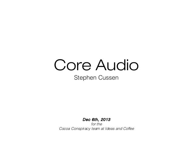 Core Audio Stephen Cussen  Dec 6th, 2013 for the Cocoa Conspiracy team at Ideas and Coffee