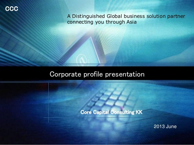 CCC Corporate profile presentation Core Capital Consulting KK 2013 June A Distinguished Global business solution partner c...