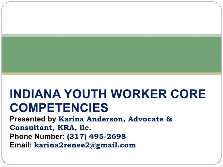 INDIANA YOUTH WORKER CORE COMPETENCIES Presented by  Karina Anderson, Advocate & Consultant, KRA, llc. Phone Number:  (317...