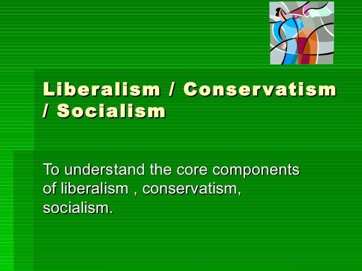 Liberalism / Conservatism / Socialism To understand the core components of liberalism , conservatism, socialism.