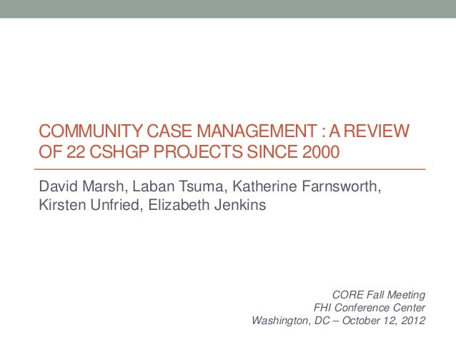 COMMUNITY CASE MANAGEMENT : A REVIEWOF 22 CSHGP PROJECTS SINCE 2000David Marsh, Laban Tsuma, Katherine Farnsworth,Kirsten ...