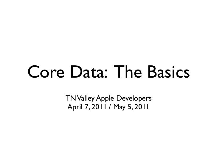 Core Data: The Basics    TN Valley Apple Developers    April 7, 2011 / May 5, 2011