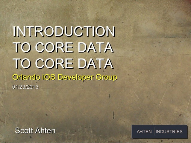 INTRODUCTIONTO CORE DATATO CORE DATAOrlando iOS Developer Group01/23/2013 Scott Ahten                  AHTEN INDUSTRIES