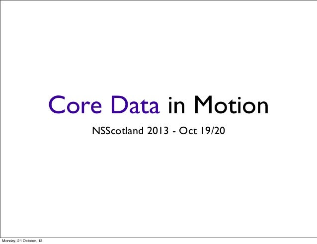Core Data in Motion NSScotland 2013 - Oct 19/20  Monday, 21 October, 13