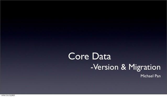 Core Data -Version & Migration Michael Pan 13年8月15⽇日星期四