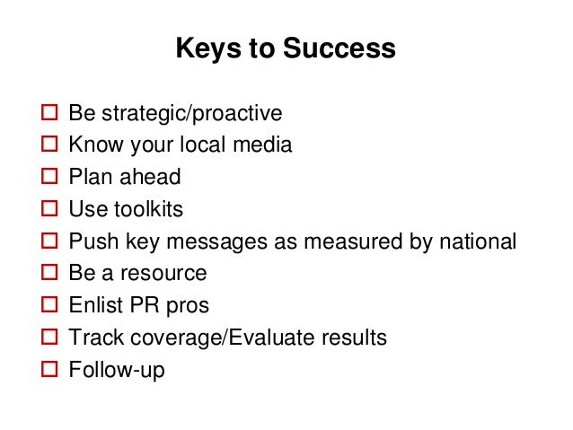 Keys to Success   Be strategic/proactive   Know your local media   Plan ahead   Use toolkits   Push key messages as m...