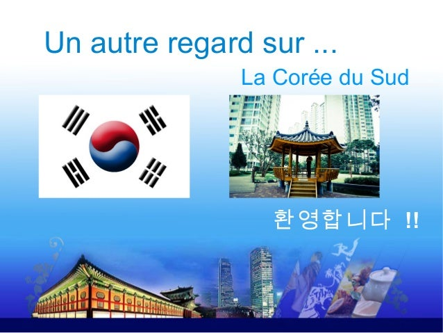 Un autre regard sur ...               La Corée du Sud                 환영합니다 !!