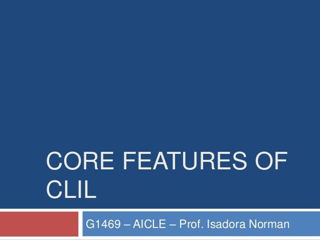 CORE FEATURES OF CLIL G1469 – AICLE – Prof. Isadora Norman