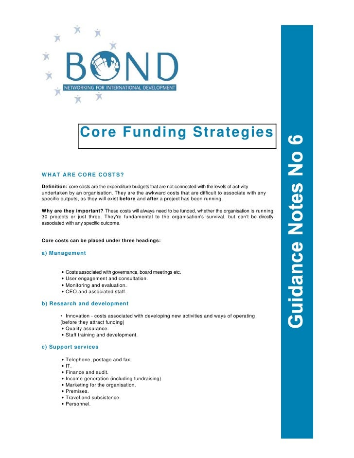 Core Funding Strategies  WHAT ARE CORE COSTS?  Definition: core costs are the expenditure budgets that are not connected w...