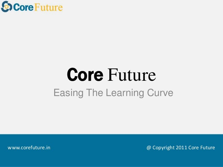 CoreFuture<br />Easing The Learning Curve<br />@ Copyright 2011 Core Future<br />www.corefuture.in<br />