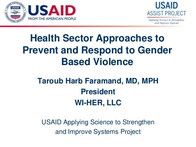 1 Health Sector Approaches to Prevent and Respond to Gender Based Violence Taroub Harb Faramand, MD, MPH President WI-HER,...