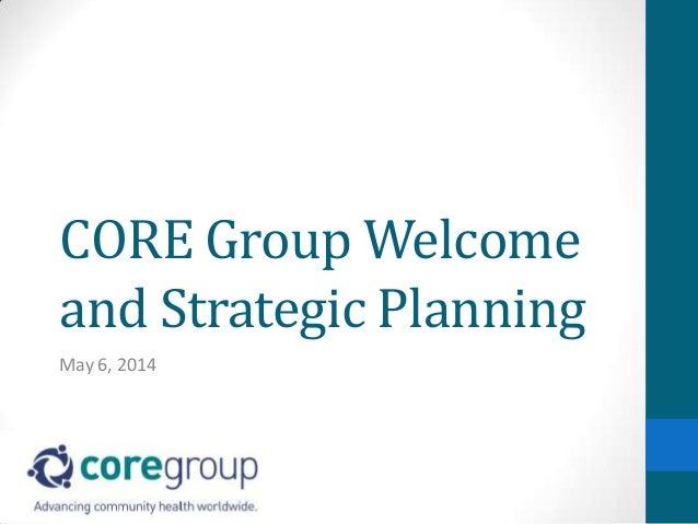 CORE Group Welcome and Strategic Planning May 6, 2014