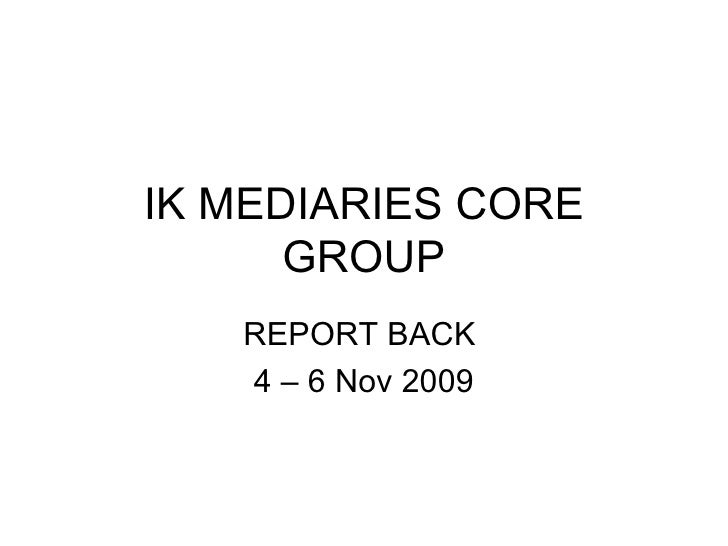 IK MEDIARIES CORE GROUP REPORT BACK  4 – 6 Nov 2009
