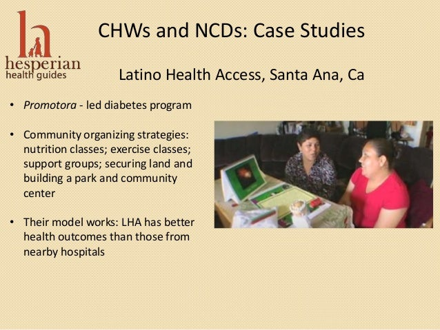 CHWs and NCDs: Case Studies Latino Health Access, Santa Ana, Ca • Promotora - led diabetes program • Community organizing ...