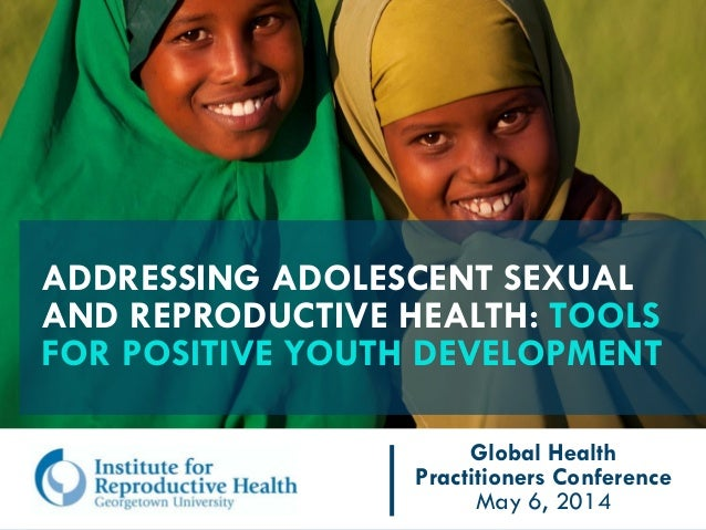 ADDRESSING ADOLESCENT SEXUAL AND REPRODUCTIVE HEALTH: TOOLS FOR POSITIVE YOUTH DEVELOPMENT Global Health Practitioners Con...
