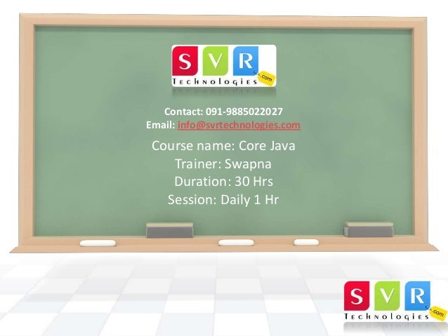 Contact: 091-9885022027 Email: info@svrtechnologies.com  Course name: Core Java Trainer: Swapna Duration: 30 Hrs Session: ...