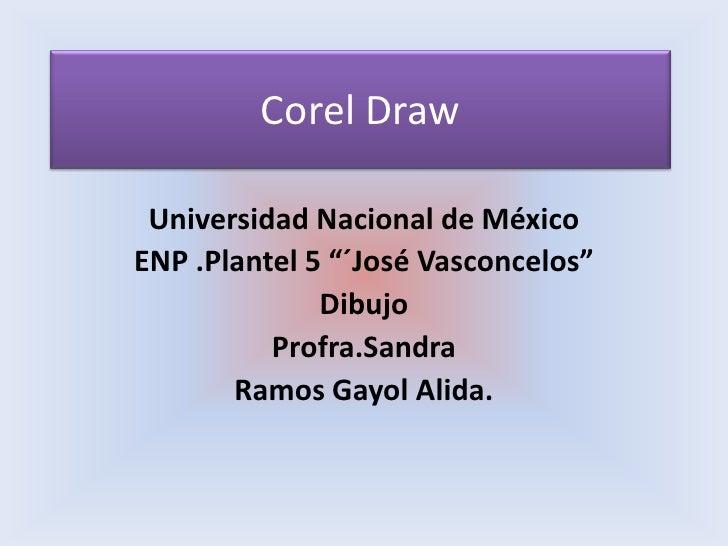 "Corel Draw<br />Universidad Nacional de México <br />ENP .Plantel 5 ""´José Vasconcelos"" <br />Dibujo <br />Profra.Sandra<b..."