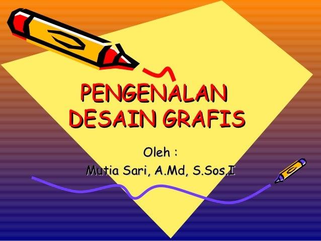 PENGENALANDESAIN GRAFIS          Oleh : Mutia Sari, A.Md, S.Sos.I