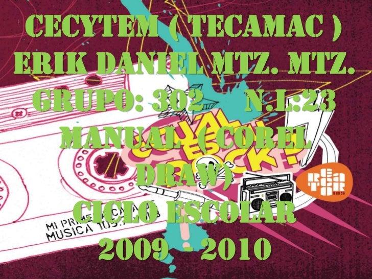 CECYTEM ( TECAMAC ) ERIK DANIEL MTZ. MTZ.  GRUPO: 302 N.L:23    MANUAL ( COREL         DRAW)     CICLO ESCOLAR       2009 ...